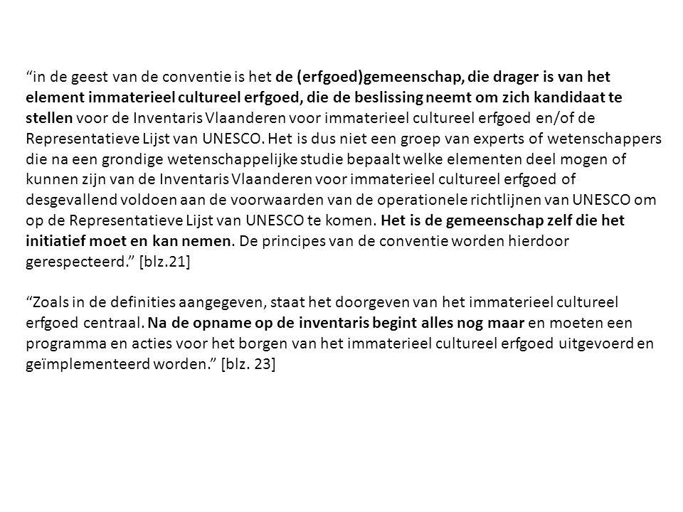 in de geest van de conventie is het de (erfgoed)gemeenschap, die drager is van het element immaterieel cultureel erfgoed, die de beslissing neemt om zich kandidaat te stellen voor de Inventaris Vlaanderen voor immaterieel cultureel erfgoed en/of de Representatieve Lijst van UNESCO.