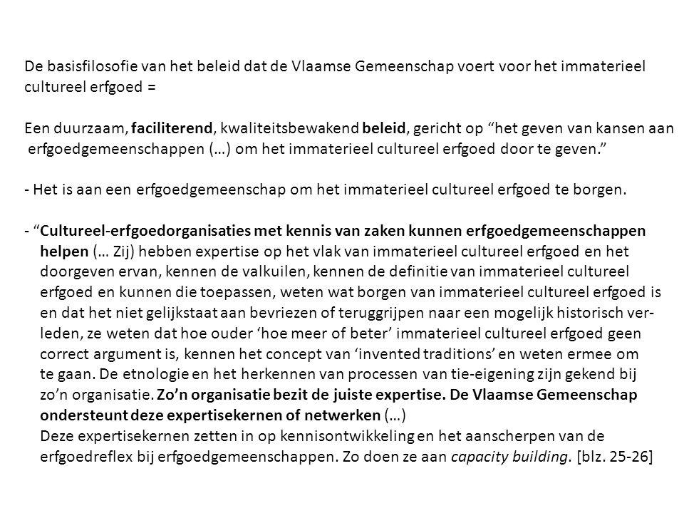 De basisfilosofie van het beleid dat de Vlaamse Gemeenschap voert voor het immaterieel cultureel erfgoed = Een duurzaam, faciliterend, kwaliteitsbewakend beleid, gericht op het geven van kansen aan erfgoedgemeenschappen (…) om het immaterieel cultureel erfgoed door te geven. - Het is aan een erfgoedgemeenschap om het immaterieel cultureel erfgoed te borgen.