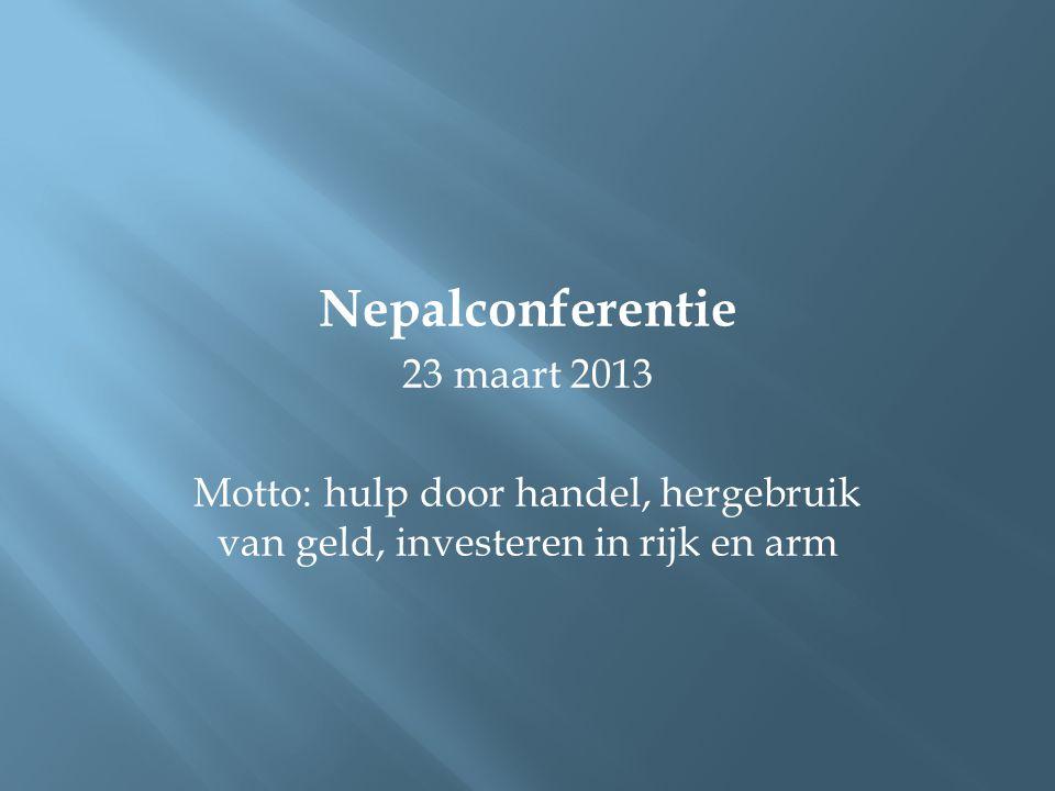 Nepalconferentie 23 maart 2013 Motto: hulp door handel, hergebruik van geld, investeren in rijk en arm