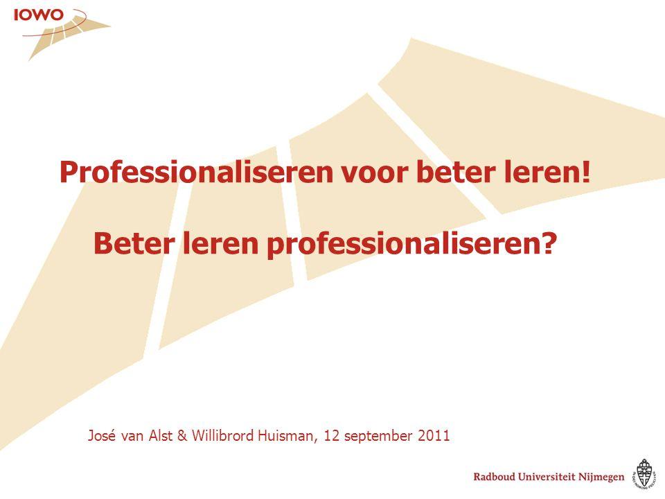 Professionaliseren voor beter leren! Beter leren professionaliseren? José van Alst & Willibrord Huisman, 12 september 2011