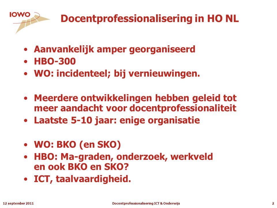 12 september 2011Docentprofessionalisering ICT & Onderwijs2 Docentprofessionalisering in HO NL •Aanvankelijk amper georganiseerd •HBO-300 •WO: incidenteel; bij vernieuwingen.
