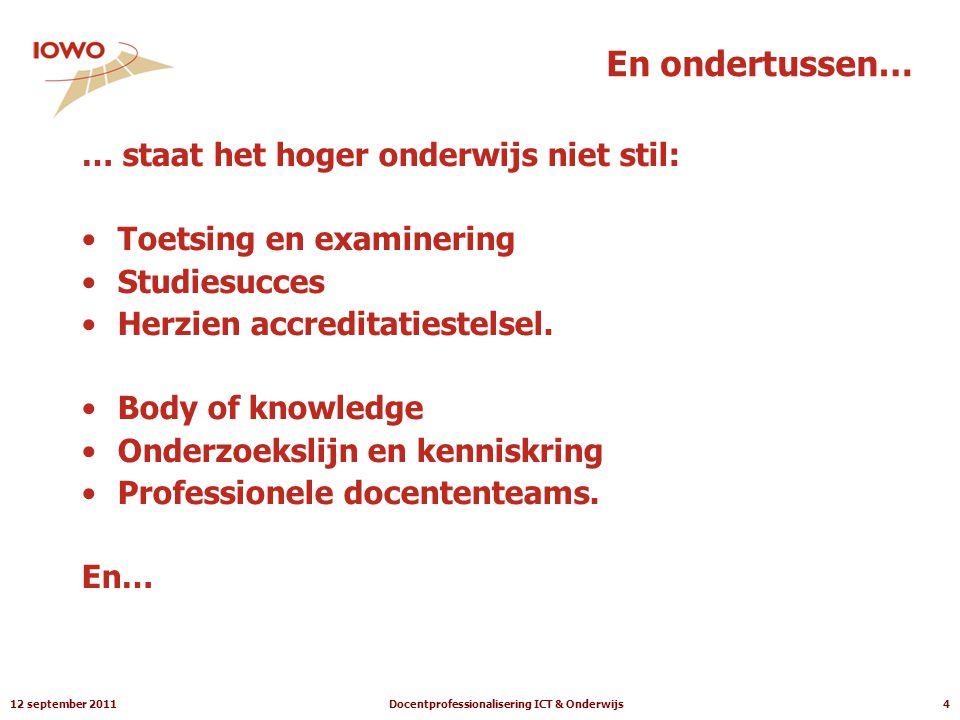 12 september 2011Docentprofessionalisering ICT & Onderwijs4 En ondertussen… … staat het hoger onderwijs niet stil: •Toetsing en examinering •Studiesucces •Herzien accreditatiestelsel.