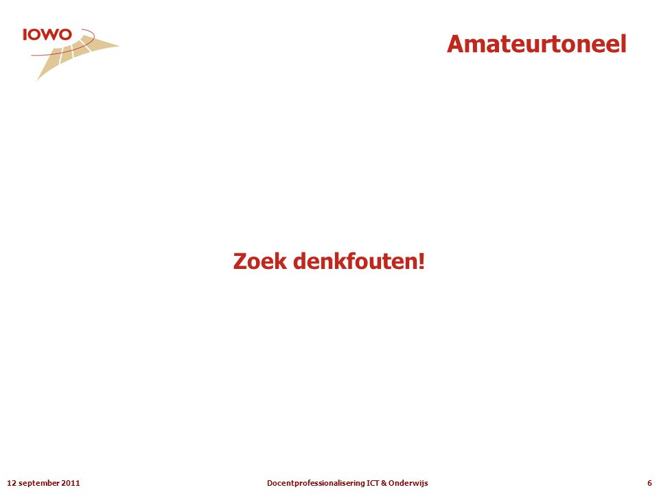 12 september 2011Docentprofessionalisering ICT & Onderwijs6 Amateurtoneel Zoek denkfouten!
