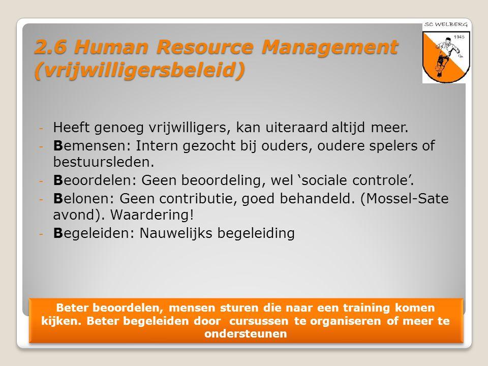 2.6 Human Resource Management (vrijwilligersbeleid) - Heeft genoeg vrijwilligers, kan uiteraard altijd meer. - Bemensen: Intern gezocht bij ouders, ou