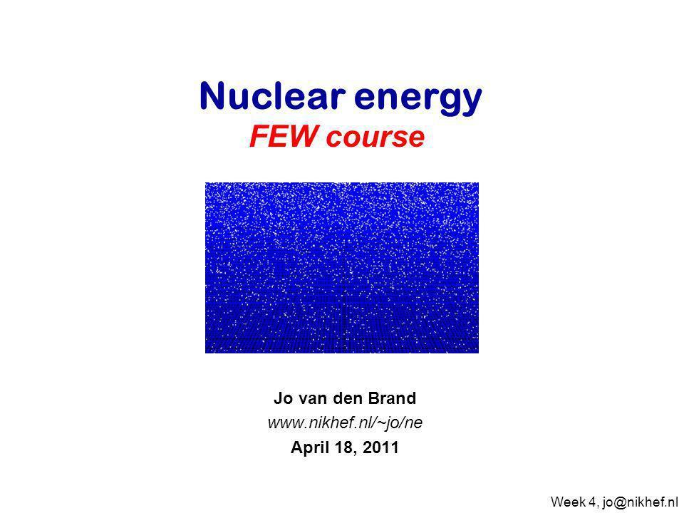 Jo van den Brand www.nikhef.nl/~jo/ne April 18, 2011 Nuclear energy FEW course Week 4, jo@nikhef.nl