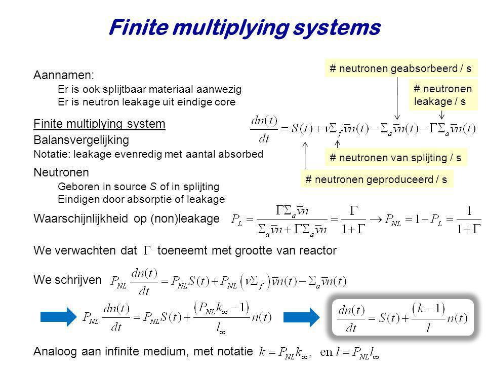 Finite multiplying systems Aannamen: Er is ook splijtbaar materiaal aanwezig Er is neutron leakage uit eindige core Neutronen Geboren in source S of i