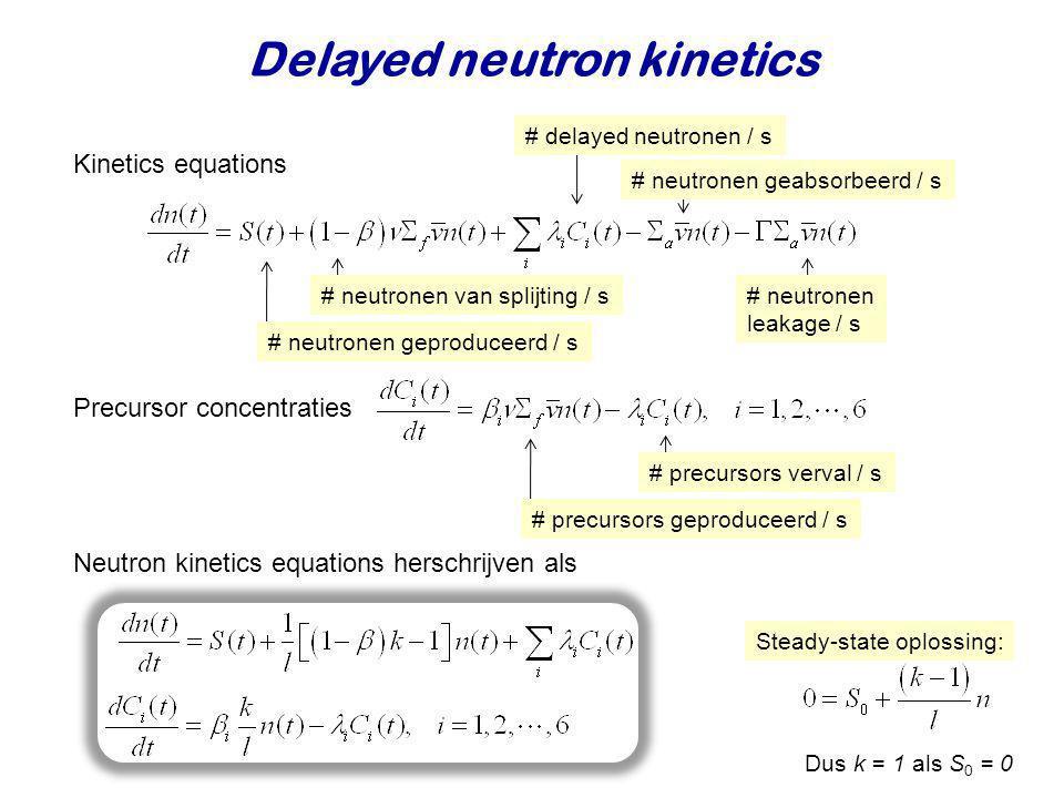 Neutron kinetics equations herschrijven als Delayed neutron kinetics Kinetics equations Precursor concentraties # neutronen geproduceerd / s # neutron