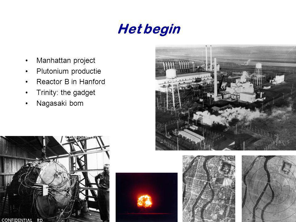 Het begin •Manhattan project •Plutonium productie •Reactor B in Hanford •Trinity: the gadget •Nagasaki bom