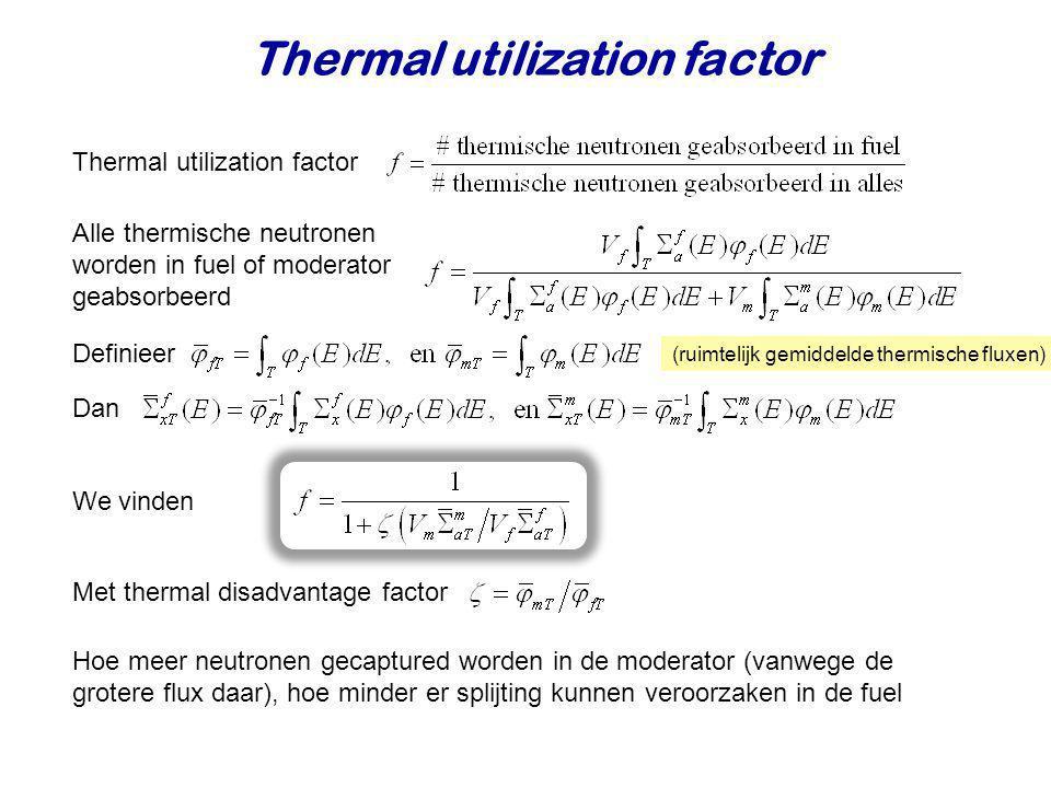 Thermal utilization factor (ruimtelijk gemiddelde thermische fluxen) Thermal utilization factor Alle thermische neutronen worden in fuel of moderator