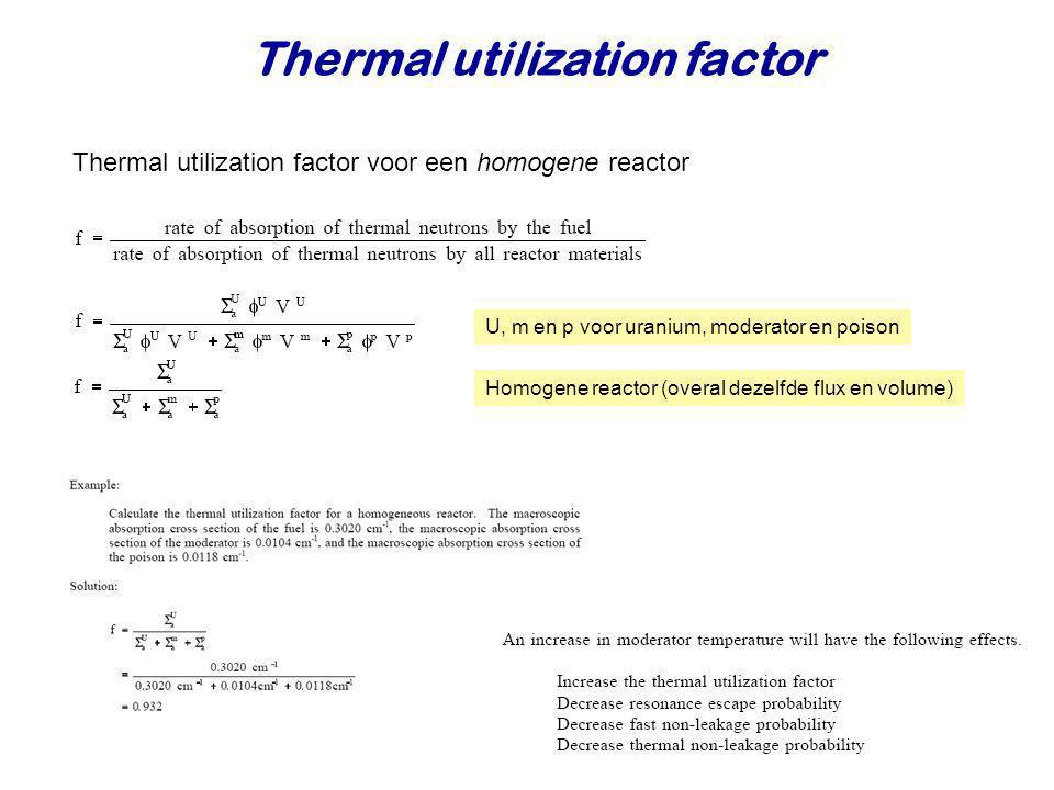 Thermal utilization factor U, m en p voor uranium, moderator en poison Homogene reactor (overal dezelfde flux en volume) Thermal utilization factor vo
