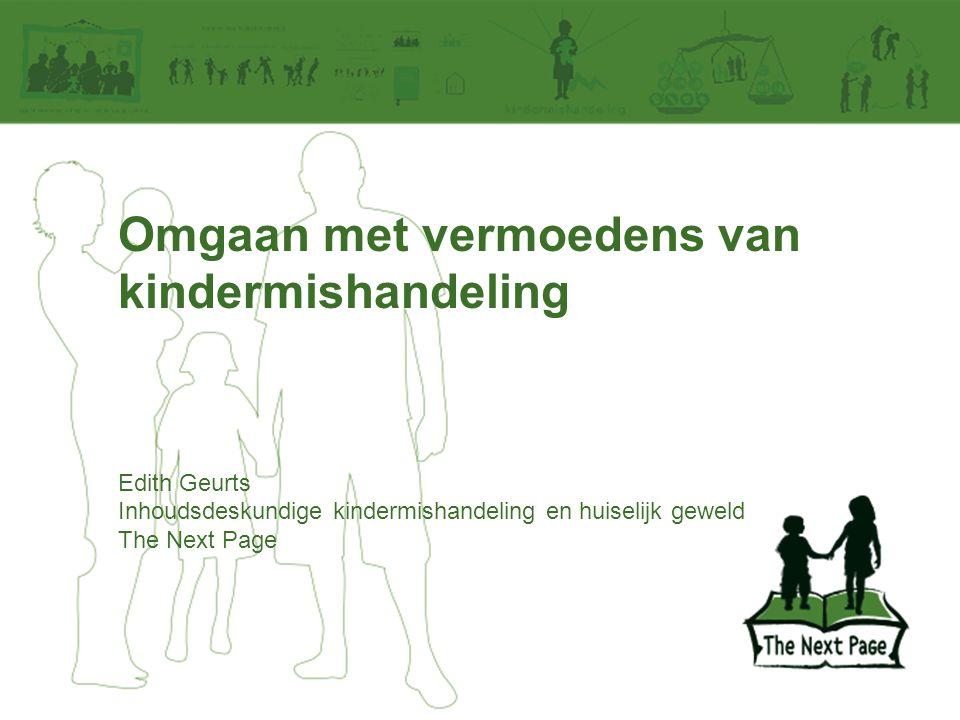 Omgaan met vermoedens van kindermishandeling Edith Geurts Inhoudsdeskundige kindermishandeling en huiselijk geweld The Next Page