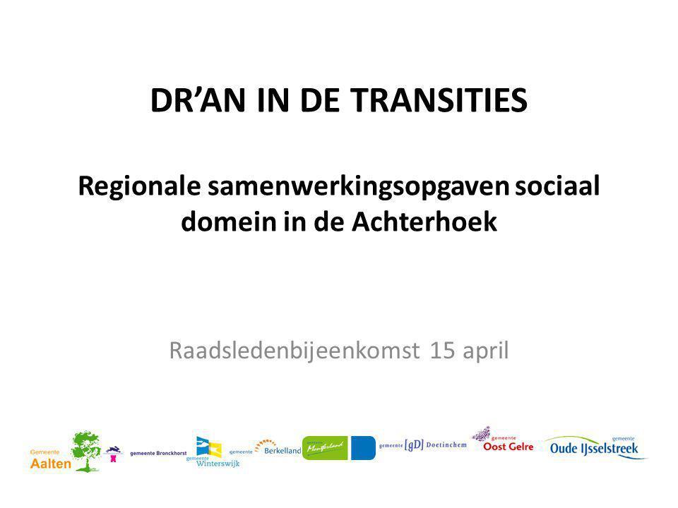 DR'AN IN DE TRANSITIES Regionale samenwerkingsopgaven sociaal domein in de Achterhoek Raadsledenbijeenkomst 15 april