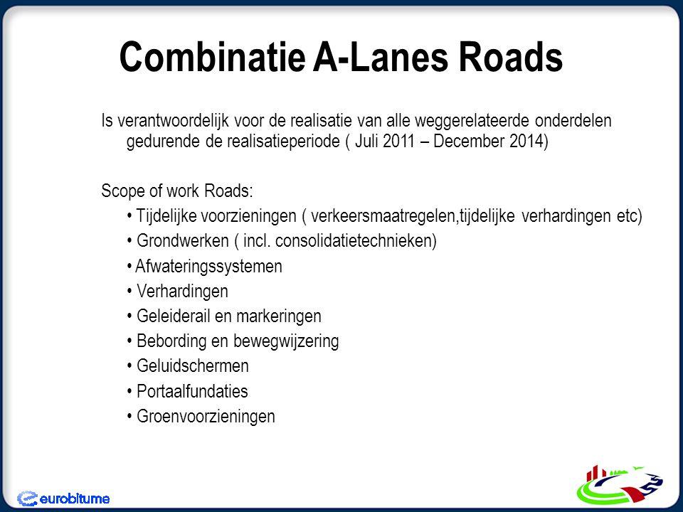 Combinatie A-Lanes Roads Is verantwoordelijk voor de realisatie van alle weggerelateerde onderdelen gedurende de realisatieperiode ( Juli 2011 – December 2014) Scope of work Roads: • Tijdelijke voorzieningen ( verkeersmaatregelen,tijdelijke verhardingen etc) • Grondwerken ( incl.