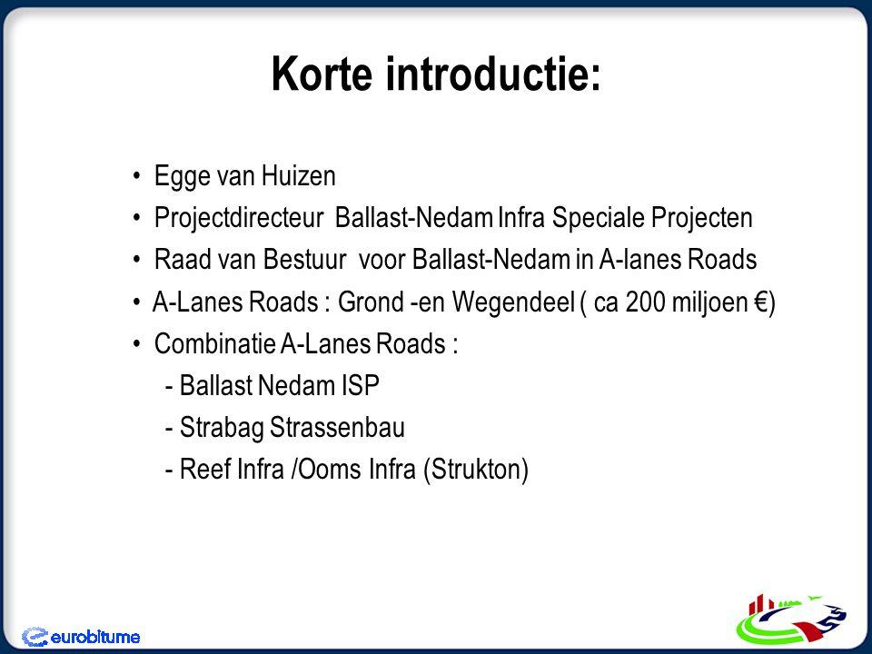 Korte introductie: • Egge van Huizen • Projectdirecteur Ballast-Nedam Infra Speciale Projecten • Raad van Bestuur voor Ballast-Nedam in A-lanes Roads • A-Lanes Roads : Grond -en Wegendeel ( ca 200 miljoen €) • Combinatie A-Lanes Roads : - Ballast Nedam ISP - Strabag Strassenbau - Reef Infra /Ooms Infra (Strukton)