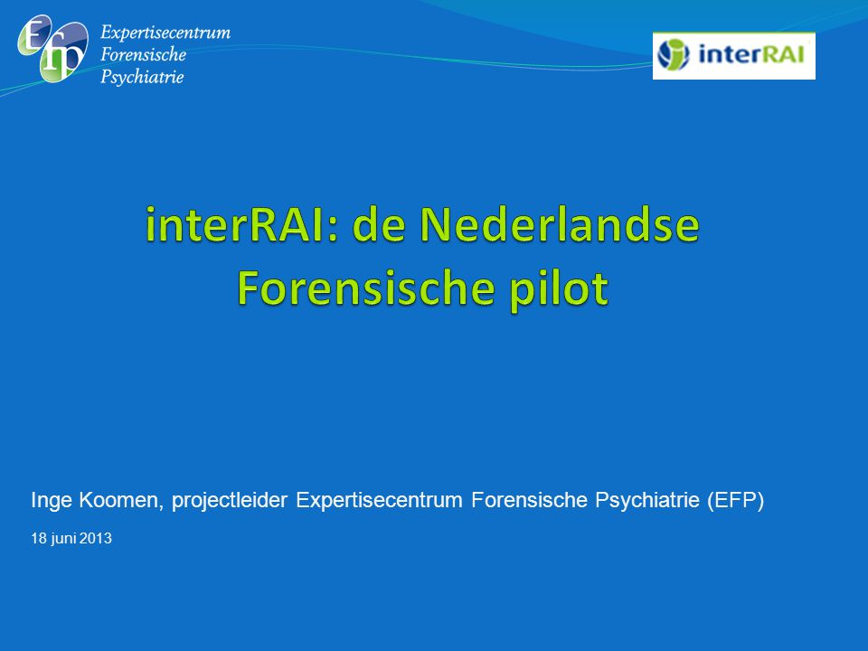 Inge Koomen, projectleider Expertisecentrum Forensische Psychiatrie (EFP) 18 juni 2013