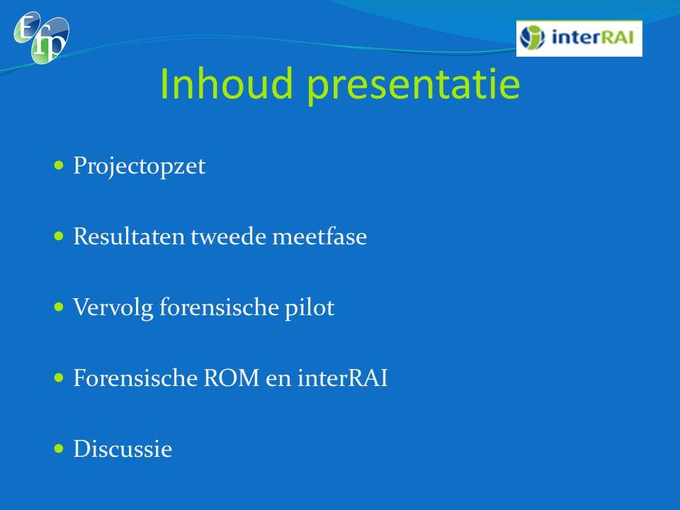 Inhoud presentatie  Projectopzet  Resultaten tweede meetfase  Vervolg forensische pilot  Forensische ROM en interRAI  Discussie