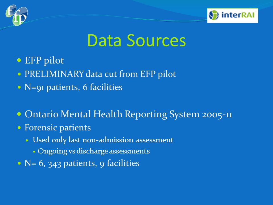 Data Sources  EFP pilot  PRELIMINARY data cut from EFP pilot  N=91 patients, 6 facilities  Ontario Mental Health Reporting System 2005-11  Forensic patients  Used only last non-admission assessment  Ongoing vs discharge assessments  N= 6, 343 patients, 9 facilities