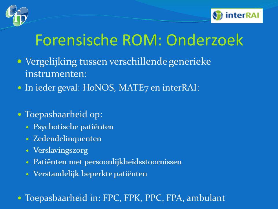 Forensische ROM: Onderzoek  Vergelijking tussen verschillende generieke instrumenten:  In ieder geval: HoNOS, MATE7 en interRAI:  Toepasbaarheid op