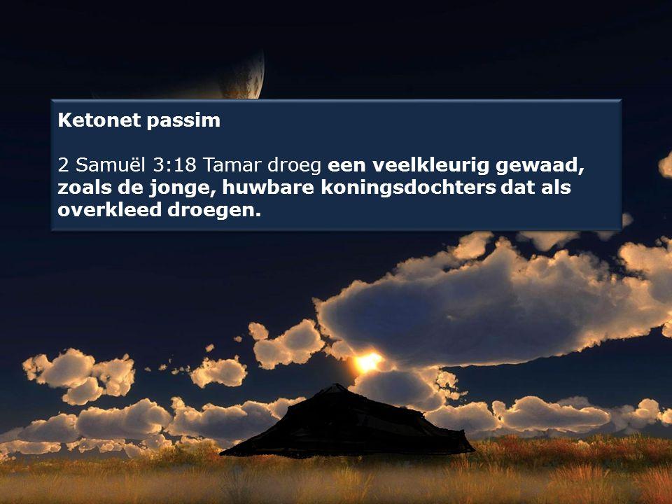 Ketonet passim 2 Samuël 3:18 Tamar droeg een veelkleurig gewaad, zoals de jonge, huwbare koningsdochters dat als overkleed droegen.