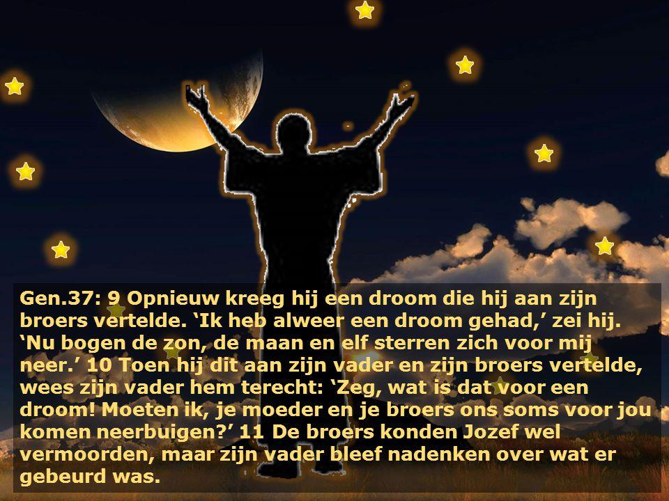 Gen.37: 9 Opnieuw kreeg hij een droom die hij aan zijn broers vertelde. 'Ik heb alweer een droom gehad,' zei hij. 'Nu bogen de zon, de maan en elf ste