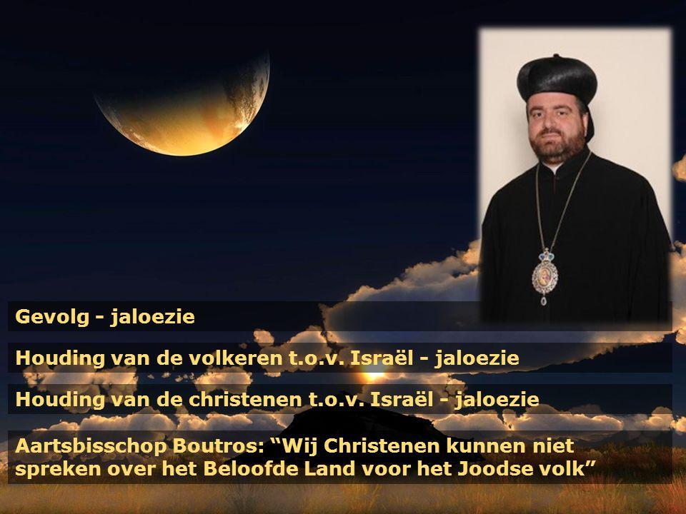 """Gevolg - jaloezie Houding van de volkeren t.o.v. Israël - jaloezie Houding van de christenen t.o.v. Israël - jaloezie Aartsbisschop Boutros: """"Wij Chri"""