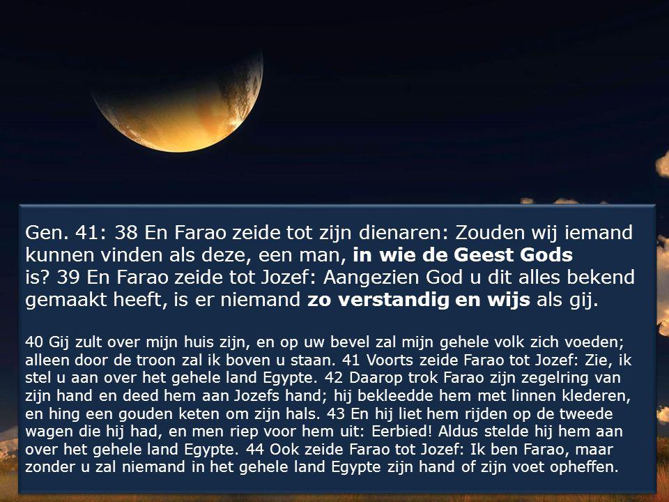 Gen. 41: 38 En Farao zeide tot zijn dienaren: Zouden wij iemand kunnen vinden als deze, een man, in wie de Geest Gods is? 39 En Farao zeide tot Jozef: