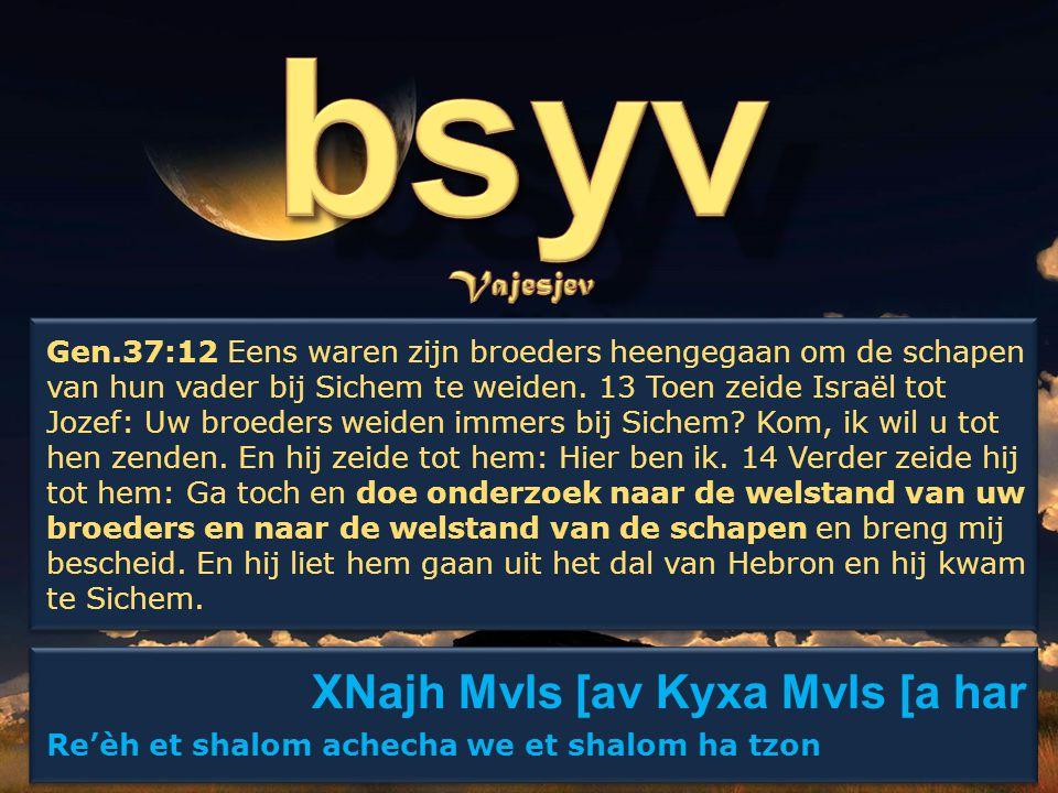 XNajh Mvls [av Kyxa Mvls [a har Re'èh et shalom achecha we et shalom ha tzon XNajh Mvls [av Kyxa Mvls [a har Re'èh et shalom achecha we et shalom ha tzon Gen.37:12 Eens waren zijn broeders heengegaan om de schapen van hun vader bij Sichem te weiden.