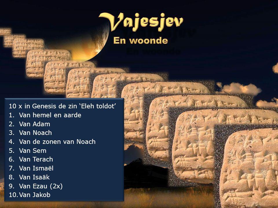10 x in Genesis de zin 'Eleh toldot' 1.Van hemel en aarde 2.Van Adam 3.Van Noach 4.Van de zonen van Noach 5.Van Sem 6.Van Terach 7.Van Ismaël 8.Van Is