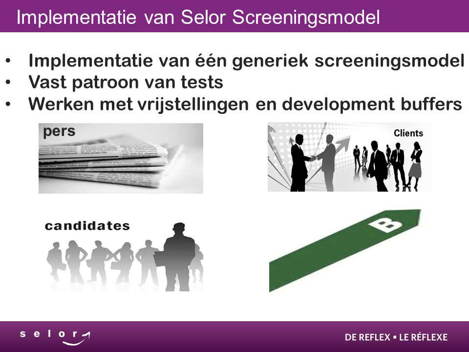 Implementatie van Selor Screeningsmodel • Implementatie van één generiek screeningsmodel • Vast patroon van tests • Werken met vrijstellingen en development buffers pers