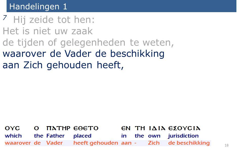 Handelingen 1 7 Hij zeide tot hen: Het is niet uw zaak de tijden of gelegenheden te weten, waarover de Vader de beschikking aan Zich gehouden heeft, 18