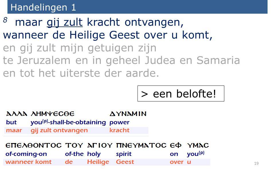 Handelingen 1 8 maar gij zult kracht ontvangen, wanneer de Heilige Geest over u komt, en gij zult mijn getuigen zijn te Jeruzalem en in geheel Judea en Samaria en tot het uiterste der aarde.