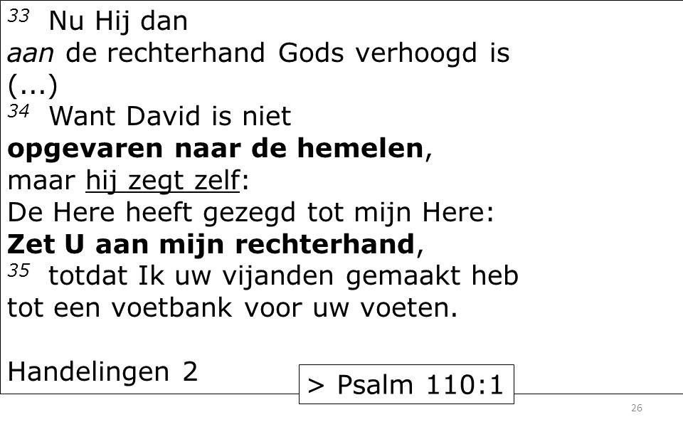 33 Nu Hij dan aan de rechterhand Gods verhoogd is (...) 34 Want David is niet opgevaren naar de hemelen, maar hij zegt zelf: De Here heeft gezegd tot mijn Here: Zet U aan mijn rechterhand, 35 totdat Ik uw vijanden gemaakt heb tot een voetbank voor uw voeten.