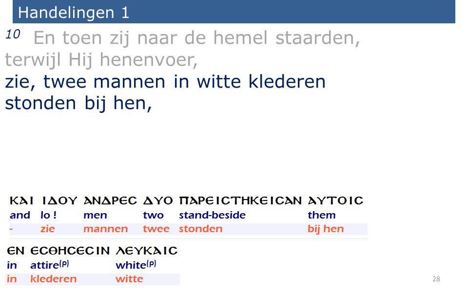 Handelingen 1 10 En toen zij naar de hemel staarden, terwijl Hij henenvoer, zie, twee mannen in witte klederen stonden bij hen, 28