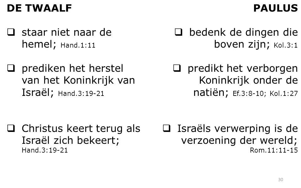 DE TWAALF  staar niet naar de hemel; Hand.1:11  prediken het herstel van het Koninkrijk van Israël; Hand.3:19-21  Christus keert terug als Israël zich bekeert; Hand.3:19-21 PAULUS  bedenk de dingen die boven zijn; Kol.3:1  predikt het verborgen Koninkrijk onder de natiën; Ef.3:8-10; Kol.1:27  Israëls verwerping is de verzoening der wereld; Rom.11:11-15 30