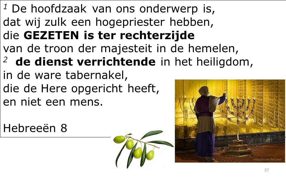 37 1 De hoofdzaak van ons onderwerp is, dat wij zulk een hogepriester hebben, die GEZETEN is ter rechterzijde van de troon der majesteit in de hemelen, 2 de dienst verrichtende in het heiligdom, in de ware tabernakel, die de Here opgericht heeft, en niet een mens.