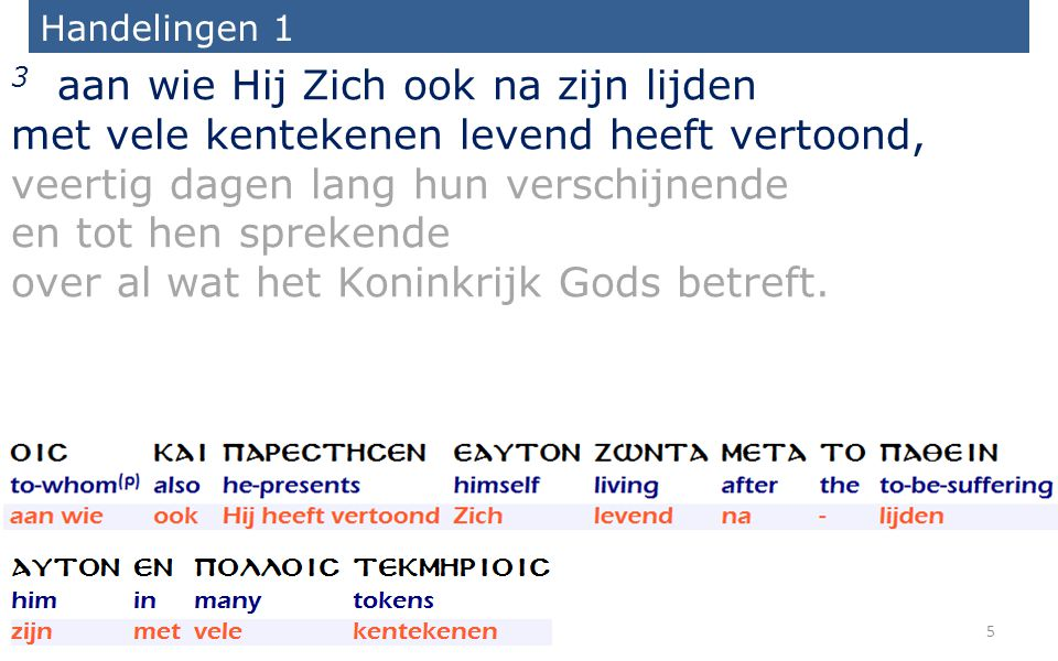 Handelingen 1 3 aan wie Hij Zich ook na zijn lijden met vele kentekenen levend heeft vertoond, veertig dagen lang hun verschijnende en tot hen sprekende over al wat het Koninkrijk Gods betreft.
