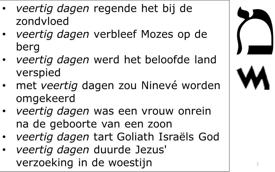 • veertig dagen regende het bij de zondvloed • veertig dagen verbleef Mozes op de berg • veertig dagen werd het beloofde land verspied • met veertig dagen zou Ninevé worden omgekeerd • veertig dagen was een vrouw onrein na de geboorte van een zoon • veertig dagen tart Goliath Israëls God • veertig dagen duurde Jezus verzoeking in de woestijn 7