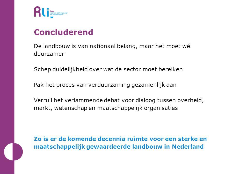 Concluderend De landbouw is van nationaal belang, maar het moet wél duurzamer Schep duidelijkheid over wat de sector moet bereiken Pak het proces van verduurzaming gezamenlijk aan Verruil het verlammende debat voor dialoog tussen overheid, markt, wetenschap en maatschappelijk organisaties Zo is er de komende decennia ruimte voor een sterke en maatschappelijk gewaardeerde landbouw in Nederland