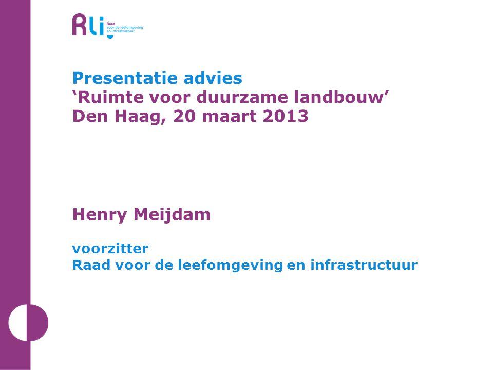 Presentatie advies 'Ruimte voor duurzame landbouw' Den Haag, 20 maart 2013 Henry Meijdam voorzitter Raad voor de leefomgeving en infrastructuur