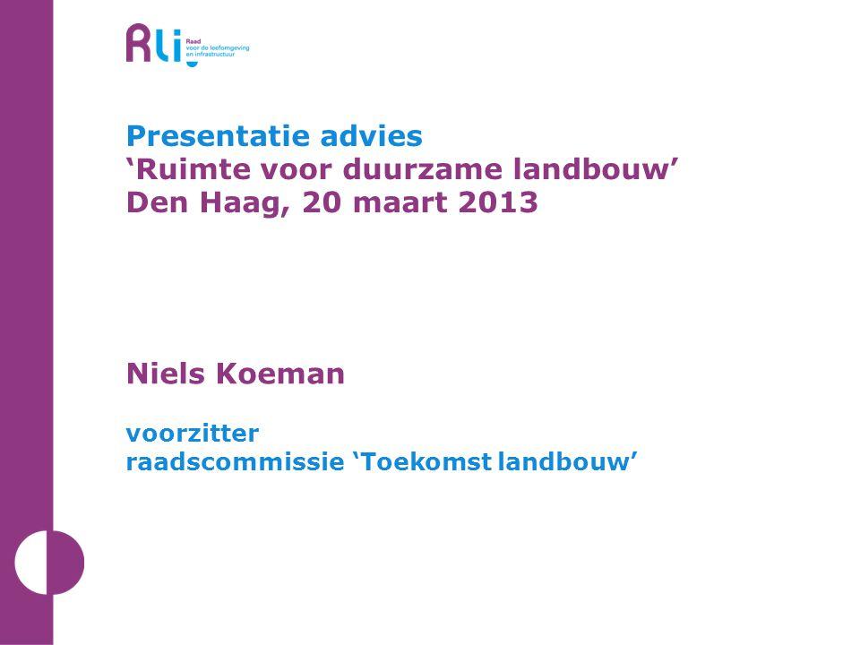 Presentatie advies 'Ruimte voor duurzame landbouw' Den Haag, 20 maart 2013 Niels Koeman voorzitter raadscommissie 'Toekomst landbouw'