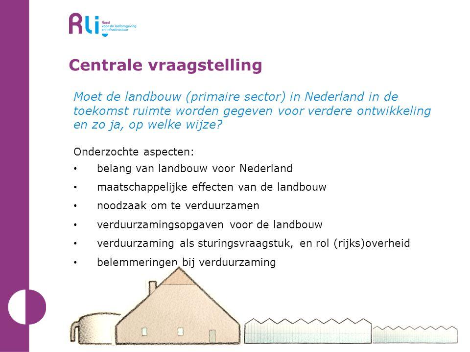 Centrale vraagstelling Moet de landbouw (primaire sector) in Nederland in de toekomst ruimte worden gegeven voor verdere ontwikkeling en zo ja, op welke wijze.