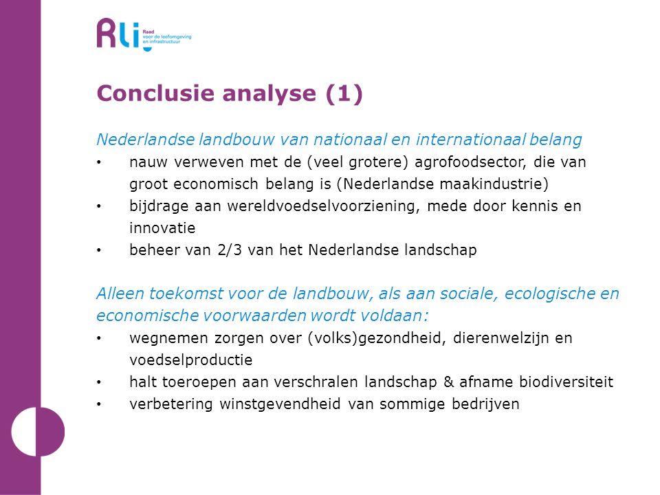 Conclusie analyse (1) Nederlandse landbouw van nationaal en internationaal belang • nauw verweven met de (veel grotere) agrofoodsector, die van groot economisch belang is (Nederlandse maakindustrie) • bijdrage aan wereldvoedselvoorziening, mede door kennis en innovatie • beheer van 2/3 van het Nederlandse landschap Alleen toekomst voor de landbouw, als aan sociale, ecologische en economische voorwaarden wordt voldaan: • wegnemen zorgen over (volks)gezondheid, dierenwelzijn en voedselproductie • halt toeroepen aan verschralen landschap & afname biodiversiteit • verbetering winstgevendheid van sommige bedrijven