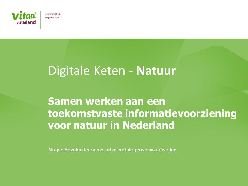 Digitale Keten - Natuur Samen werken aan een toekomstvaste informatievoorziening voor natuur in Nederland Marjan Bevelander, senior adviseur Interprovinciaal Overleg