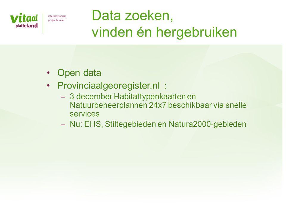 •Open data •Provinciaalgeoregister.nl : –3 december Habitattypenkaarten en Natuurbeheerplannen 24x7 beschikbaar via snelle services –Nu: EHS, Stiltegebieden en Natura2000-gebieden Data zoeken, vinden én hergebruiken