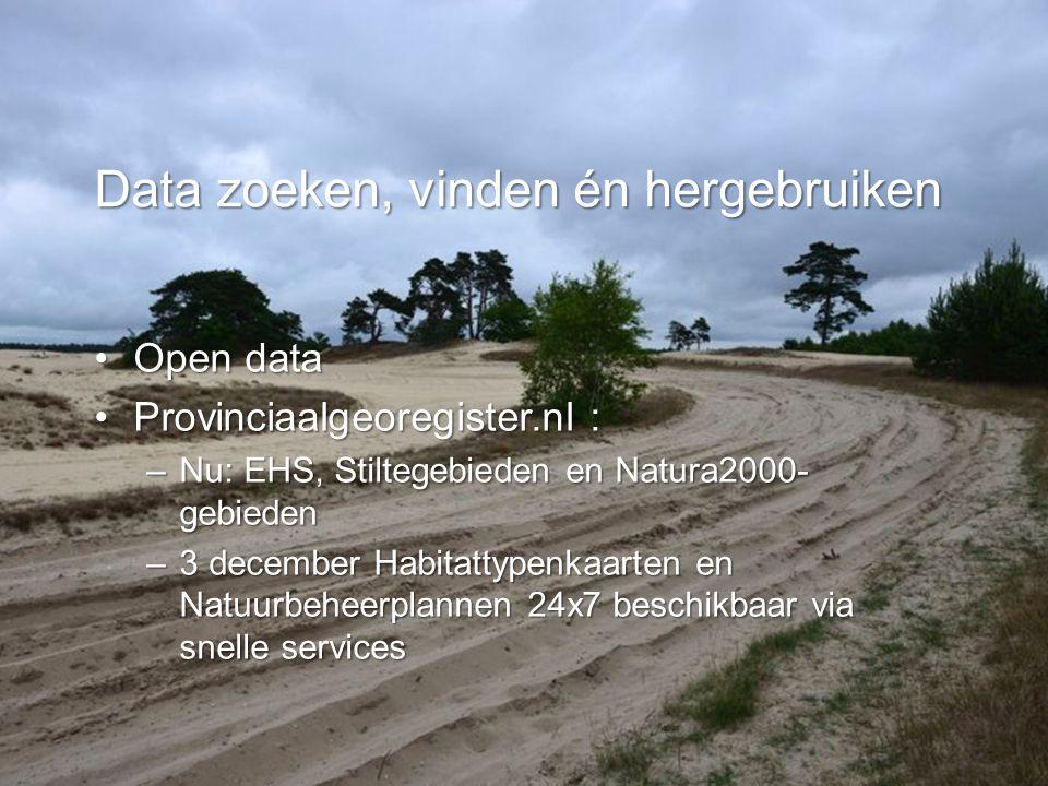 •Open data •Provinciaalgeoregister.nl : –Nu: EHS, Stiltegebieden en Natura2000- gebieden –3 december Habitattypenkaarten en Natuurbeheerplannen 24x7 beschikbaar via snelle services Data zoeken, vinden én hergebruiken