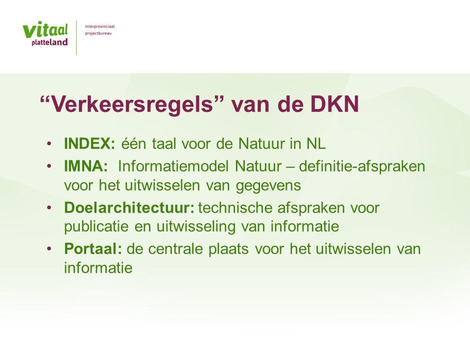 •INDEX: één taal voor de Natuur in NL •IMNA: Informatiemodel Natuur – definitie-afspraken voor het uitwisselen van gegevens •Doelarchitectuur: technische afspraken voor publicatie en uitwisseling van informatie •Portaal: de centrale plaats voor het uitwisselen van informatie Verkeersregels van de DKN