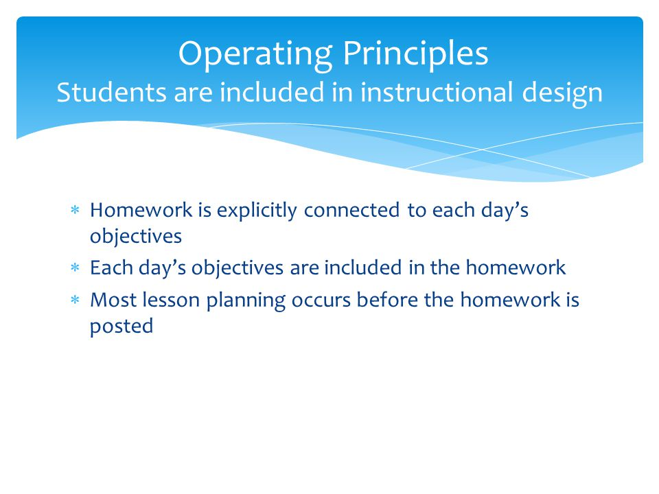  Homework is explicitly connected to each day's objectives  Each day's objectives are included in the homework  Most lesson planning occurs before