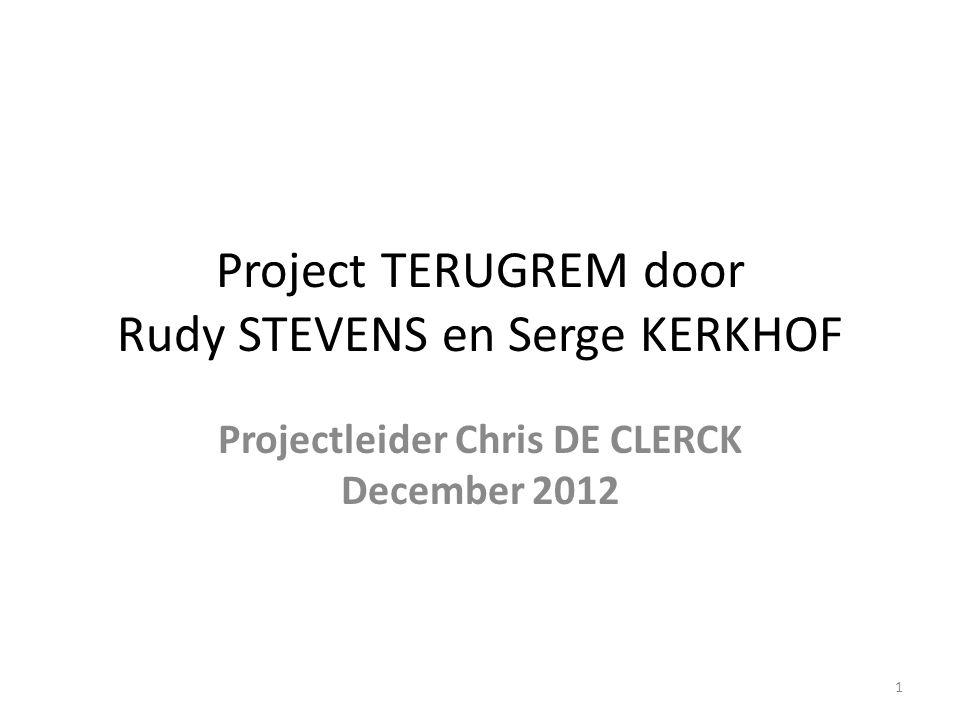 Project TERUGREM door Rudy STEVENS en Serge KERKHOF Projectleider Chris DE CLERCK December 2012 1