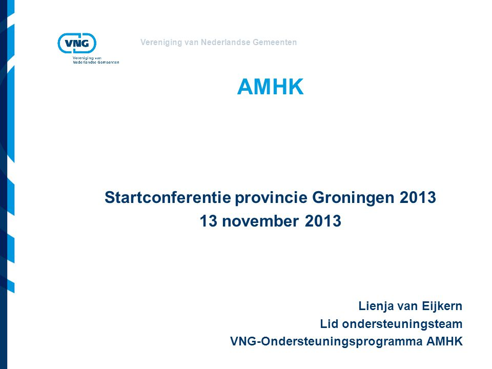 Vereniging van Nederlandse Gemeenten AMHK Startconferentie provincie Groningen 2013 13 november 2013 Lienja van Eijkern Lid ondersteuningsteam VNG-Ondersteuningsprogramma AMHK