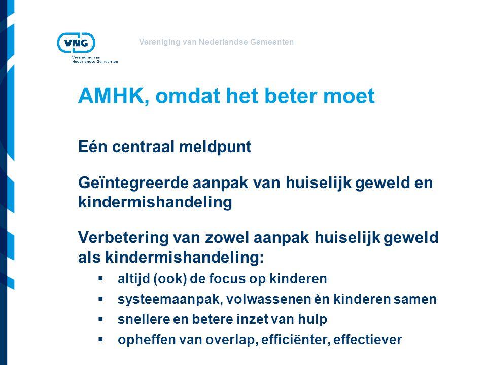 Vereniging van Nederlandse Gemeenten AMHK, omdat het beter moet Eén centraal meldpunt Geïntegreerde aanpak van huiselijk geweld en kindermishandeling Verbetering van zowel aanpak huiselijk geweld als kindermishandeling:  altijd (ook) de focus op kinderen  systeemaanpak, volwassenen èn kinderen samen  snellere en betere inzet van hulp  opheffen van overlap, efficiënter, effectiever